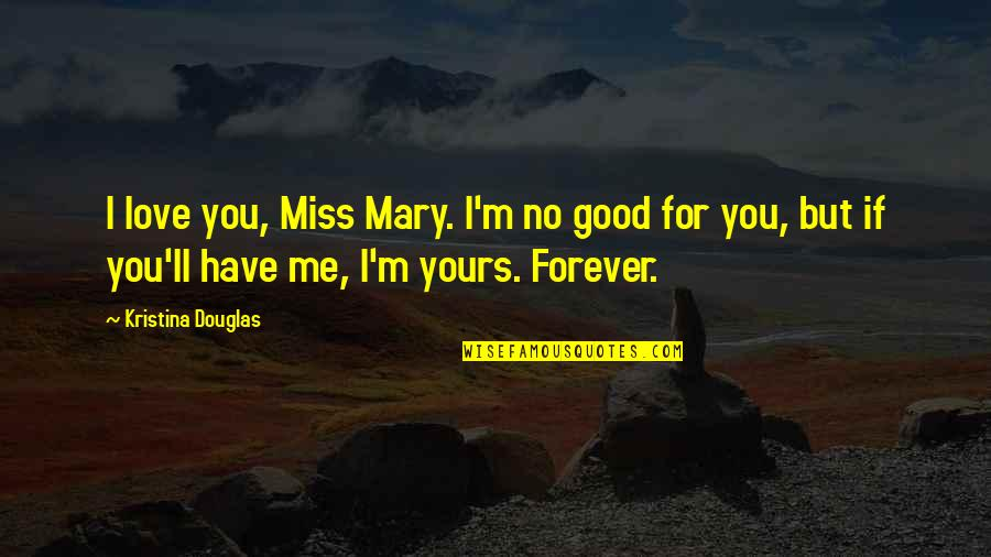 I Miss You More Love Quotes By Kristina Douglas: I love you, Miss Mary. I'm no good