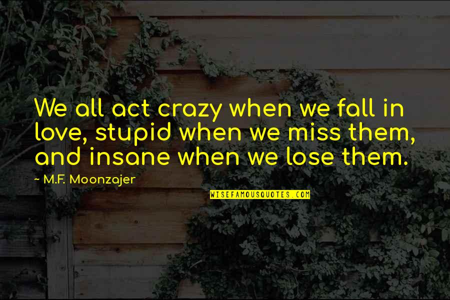 I Miss You More Love Quotes By M.F. Moonzajer: We all act crazy when we fall in