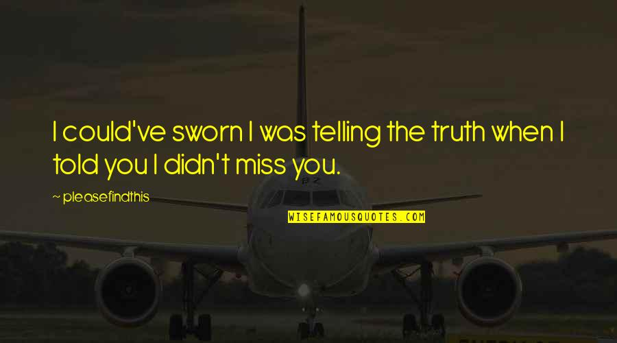 I Miss You More Love Quotes By Pleasefindthis: I could've sworn I was telling the truth