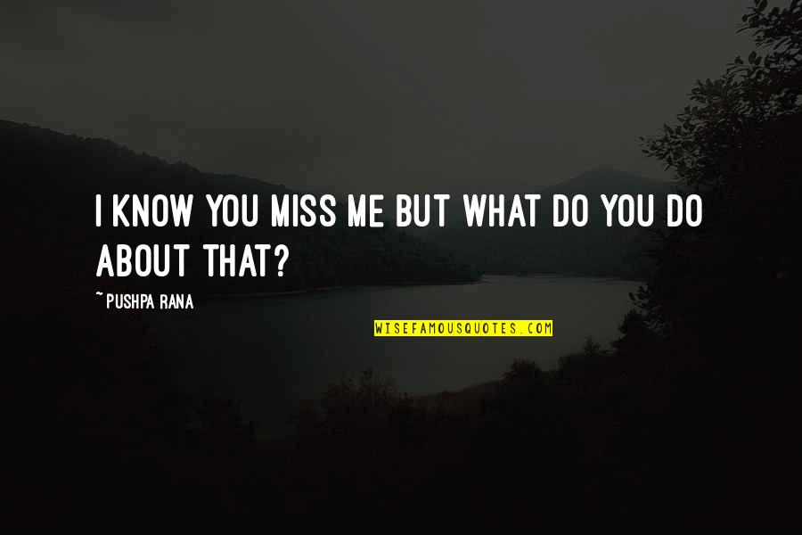 I Miss You More Love Quotes By Pushpa Rana: I know you miss me but what do