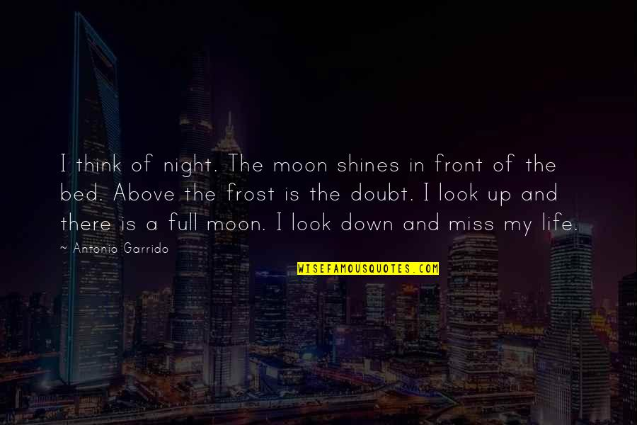 I Miss You More Quotes By Antonio Garrido: I think of night. The moon shines in