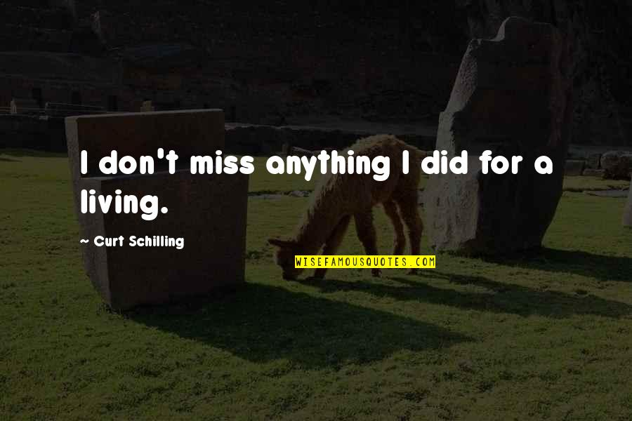 I Miss You More Quotes By Curt Schilling: I don't miss anything I did for a