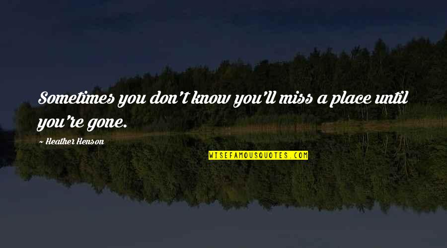 I Miss You More Quotes By Heather Henson: Sometimes you don't know you'll miss a place