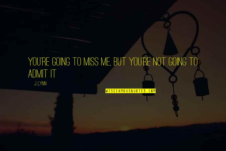 I Miss You More Quotes By J. Lynn: You're going to miss me, but you're not