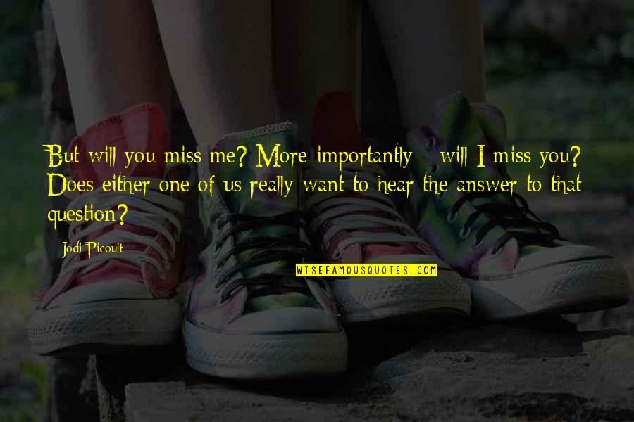 I Miss You More Quotes By Jodi Picoult: But will you miss me? More importantly -