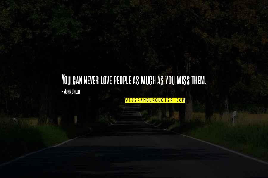 I Miss You More Quotes By John Green: You can never love people as much as