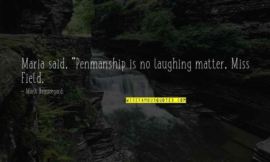 """I Miss You More Quotes By Mark Beauregard: Maria said, """"Penmanship is no laughing matter, Miss"""
