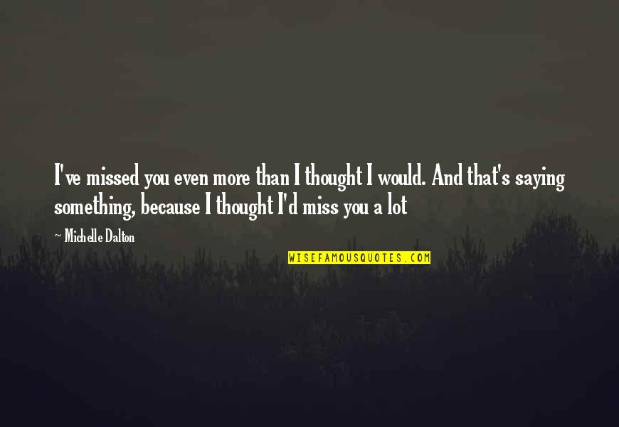 I Miss You More Quotes By Michelle Dalton: I've missed you even more than I thought
