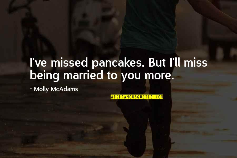 I Miss You More Quotes By Molly McAdams: I've missed pancakes. But I'll miss being married