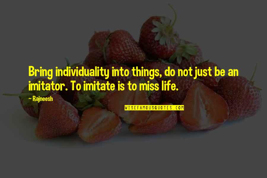 I Miss You More Quotes By Rajneesh: Bring individuality into things, do not just be