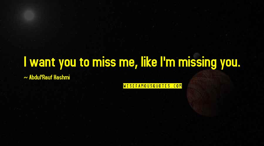 I Miss You Quotes By Abdul'Rauf Hashmi: I want you to miss me, like I'm