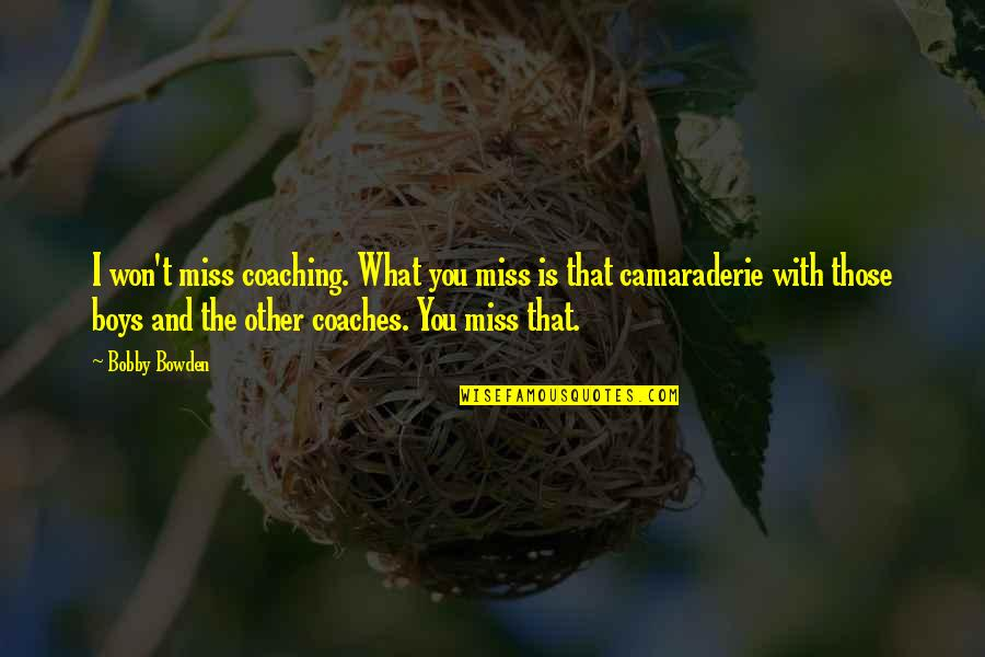 I Miss You Quotes By Bobby Bowden: I won't miss coaching. What you miss is