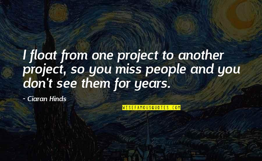I Miss You Quotes By Ciaran Hinds: I float from one project to another project,