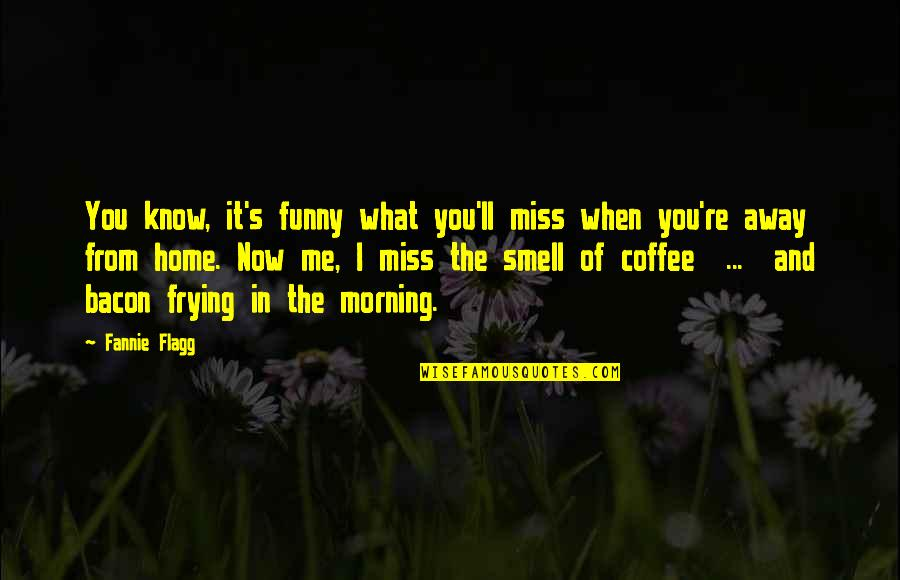 I Miss You Quotes By Fannie Flagg: You know, it's funny what you'll miss when