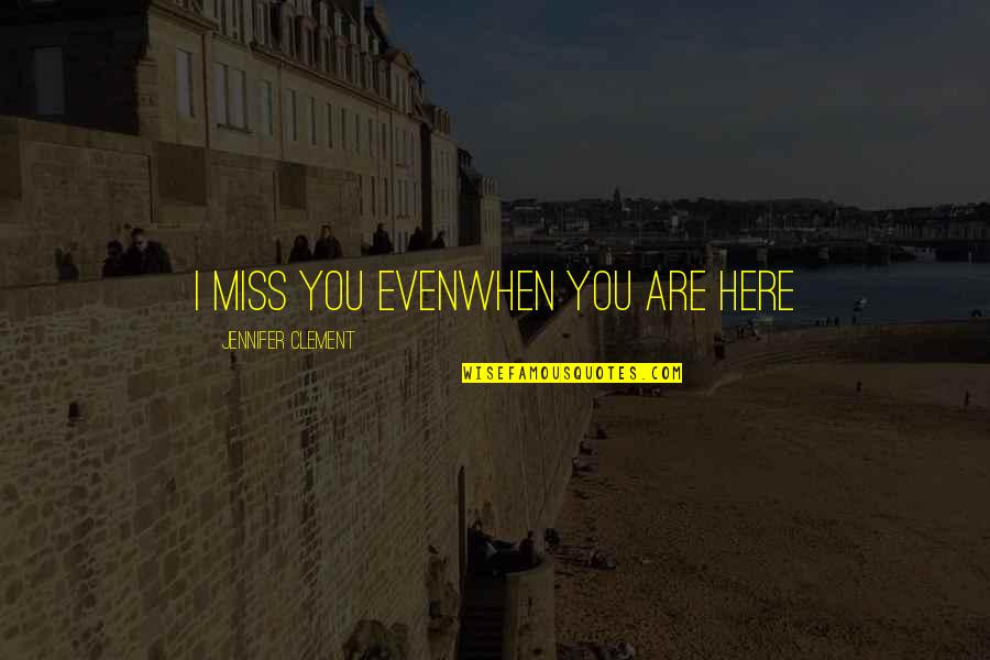 I Miss You Quotes By Jennifer Clement: I miss you evenwhen you are here