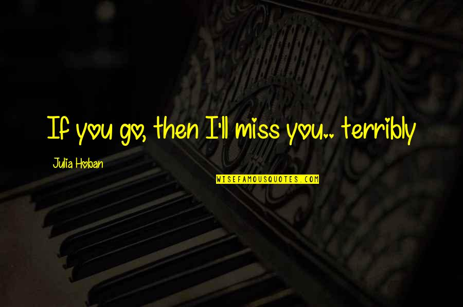I Miss You Quotes By Julia Hoban: If you go, then I'll miss you.. terribly