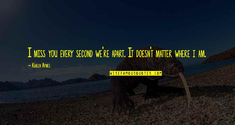 I Miss You Quotes By Kahlen Aymes: I miss you every second we're apart. It