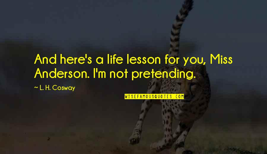 I Miss You Quotes By L. H. Cosway: And here's a life lesson for you, Miss