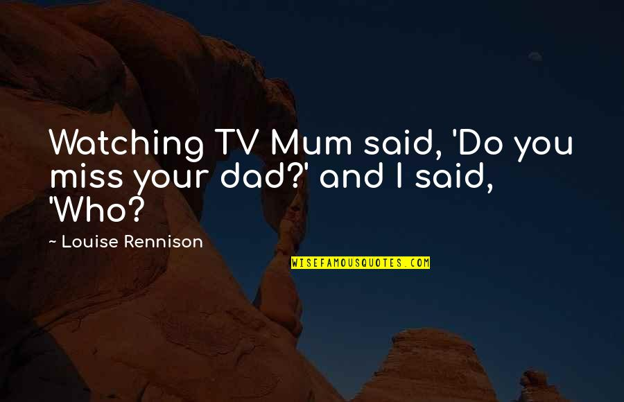 I Miss You Quotes By Louise Rennison: Watching TV Mum said, 'Do you miss your