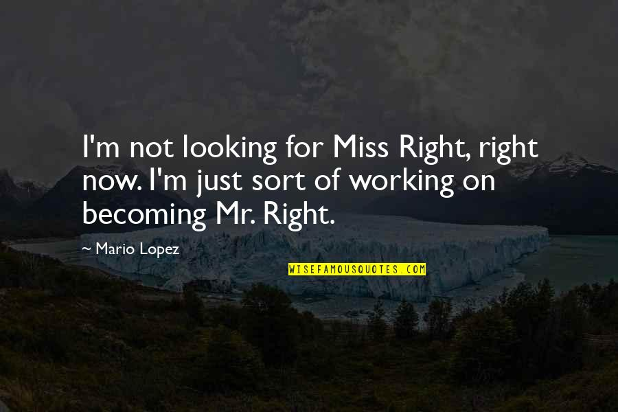 I Miss You Quotes By Mario Lopez: I'm not looking for Miss Right, right now.