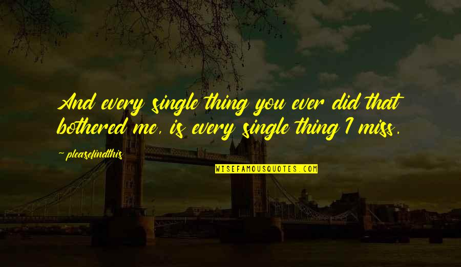 I Miss You Quotes By Pleasefindthis: And every single thing you ever did that