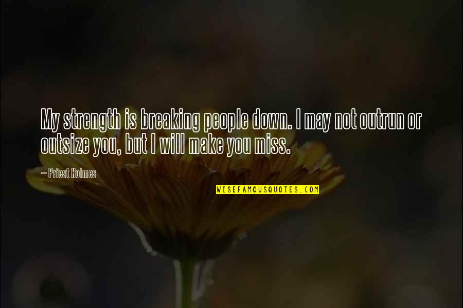 I Miss You Quotes By Priest Holmes: My strength is breaking people down. I may