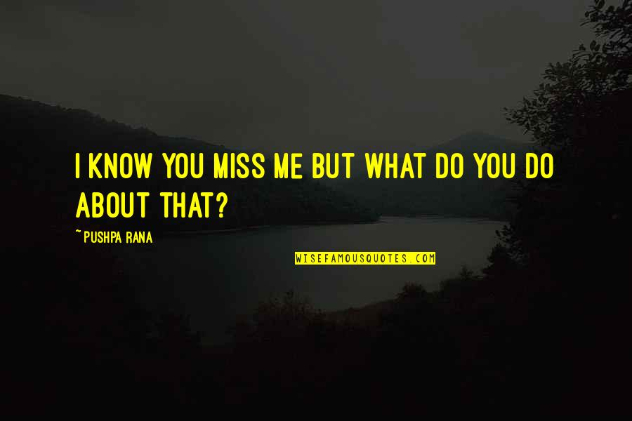 I Miss You Quotes By Pushpa Rana: I know you miss me but what do