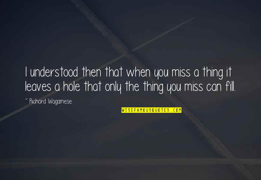 I Miss You Quotes By Richard Wagamese: I understood then that when you miss a