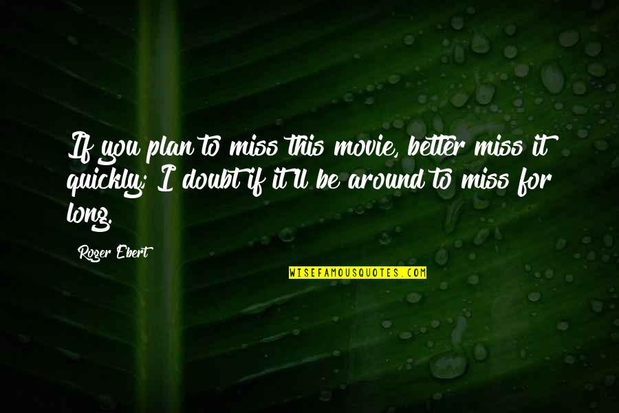 I Miss You Quotes By Roger Ebert: If you plan to miss this movie, better