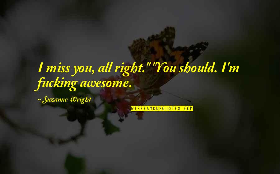 """I Miss You Quotes By Suzanne Wright: I miss you, all right."""" """"You should. I'm"""