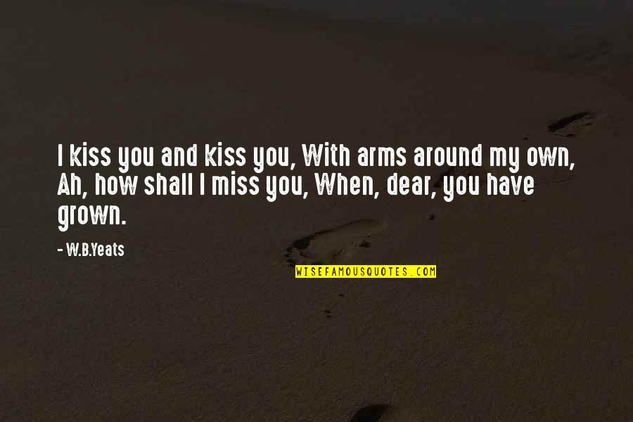 I Miss You Quotes By W.B.Yeats: I kiss you and kiss you, With arms