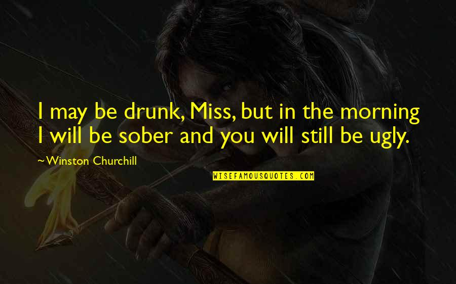 I Miss You Quotes By Winston Churchill: I may be drunk, Miss, but in the