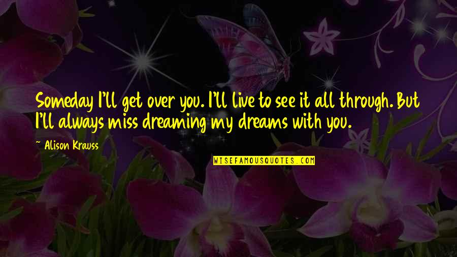 I Miss You With Quotes By Alison Krauss: Someday I'll get over you. I'll live to