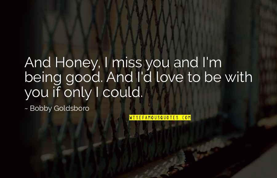 I Miss You With Quotes By Bobby Goldsboro: And Honey, I miss you and I'm being