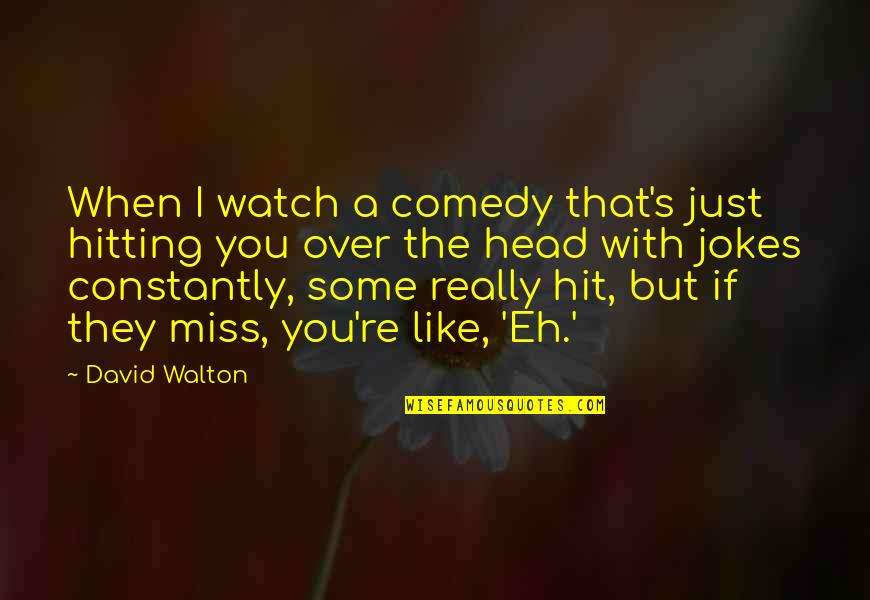 I Miss You With Quotes By David Walton: When I watch a comedy that's just hitting