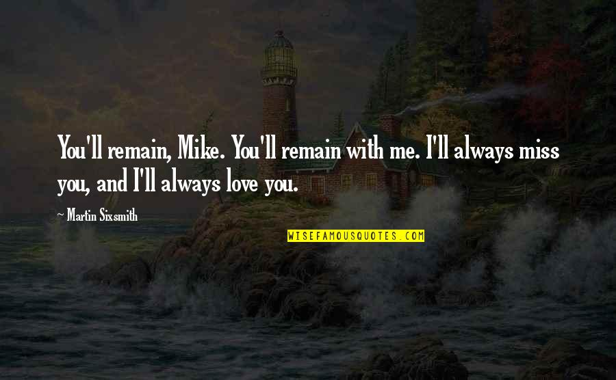 I Miss You With Quotes By Martin Sixsmith: You'll remain, Mike. You'll remain with me. I'll
