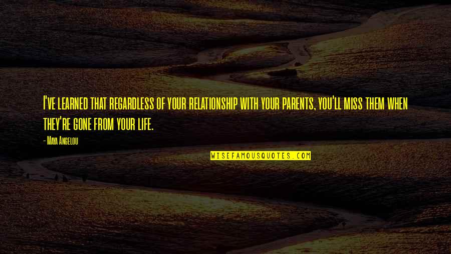 I Miss You With Quotes By Maya Angelou: I've learned that regardless of your relationship with