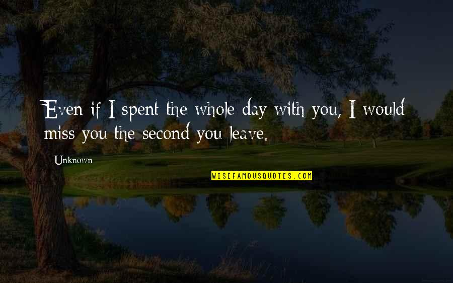 I Miss You With Quotes By Unknown: Even if I spent the whole day with