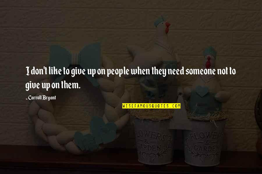 I Need Someone Love Quotes By Carroll Bryant: I don't like to give up on people