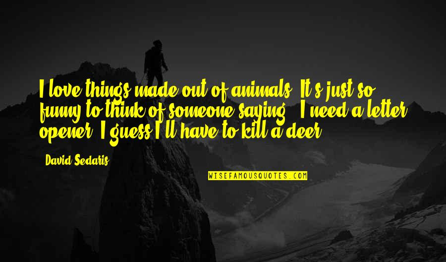I Need Someone Love Quotes By David Sedaris: I love things made out of animals. It's