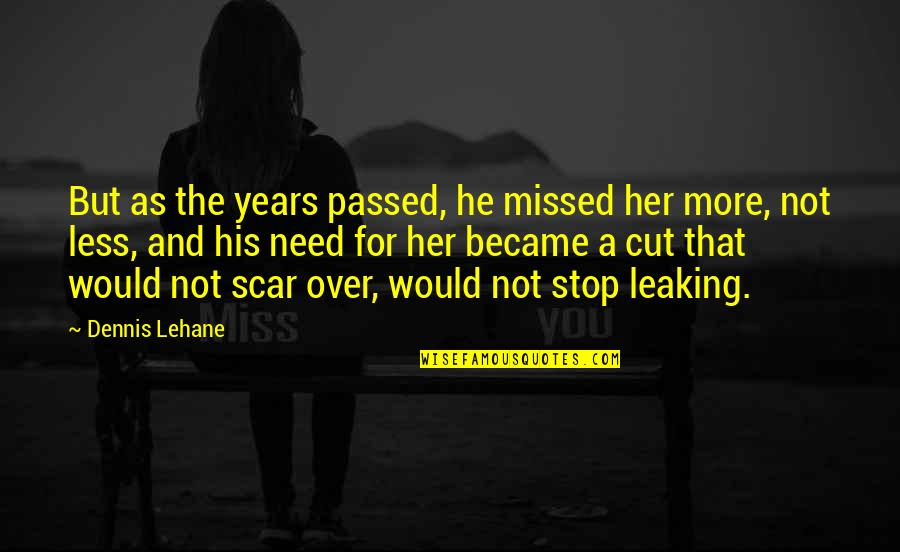 I Need Someone Love Quotes By Dennis Lehane: But as the years passed, he missed her