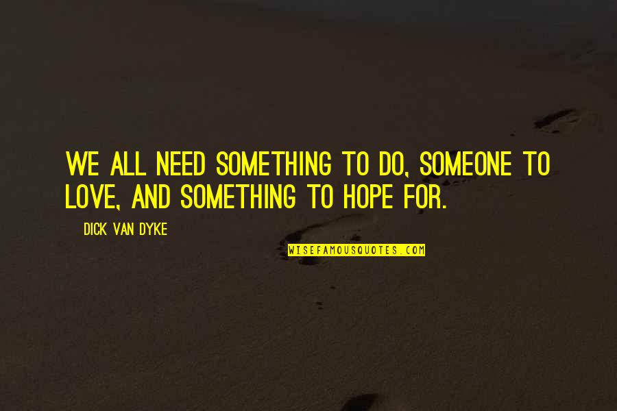 I Need Someone Love Quotes By Dick Van Dyke: We all need something to do, someone to