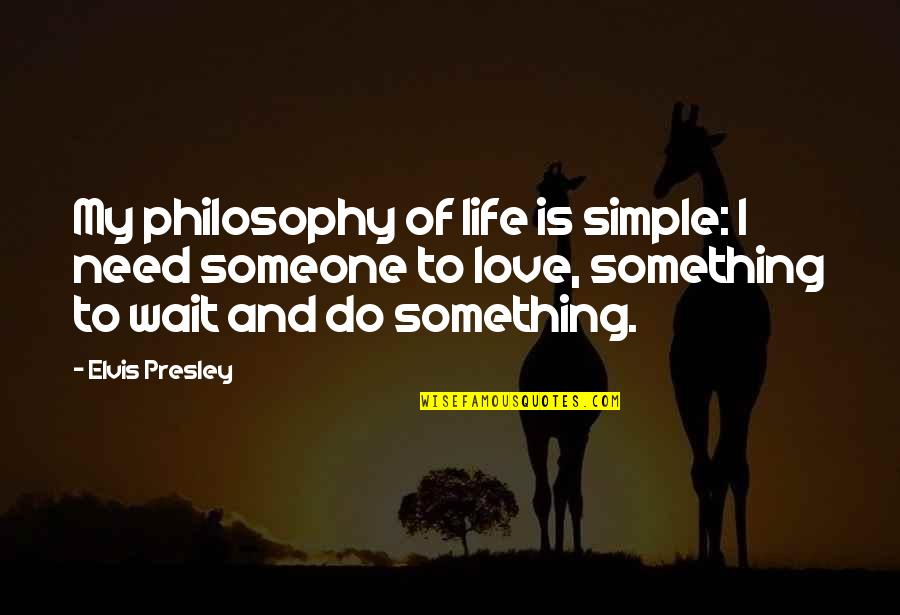 I Need Someone Love Quotes By Elvis Presley: My philosophy of life is simple: I need