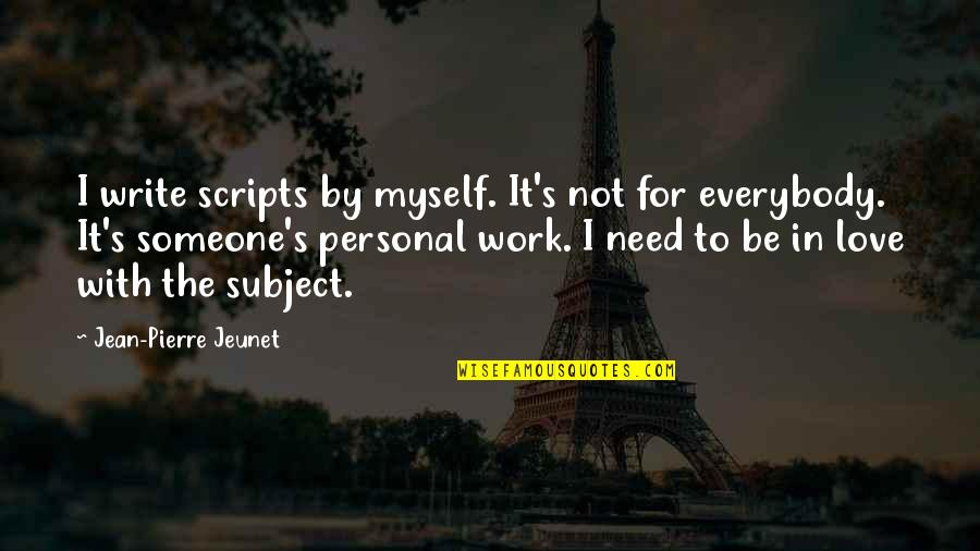 I Need Someone Love Quotes By Jean-Pierre Jeunet: I write scripts by myself. It's not for