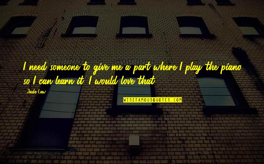 I Need Someone Love Quotes By Jude Law: I need someone to give me a part