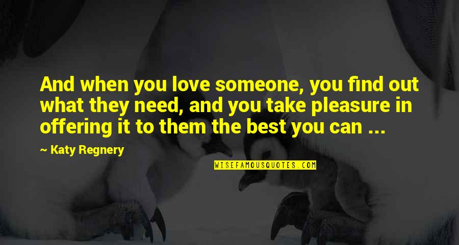 I Need Someone Love Quotes By Katy Regnery: And when you love someone, you find out