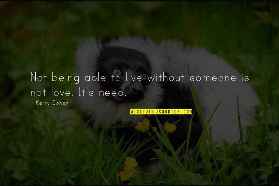 I Need Someone Love Quotes By Kerry Cohen: Not being able to live without someone is
