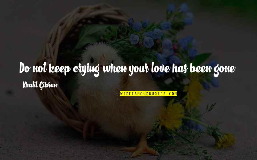 I Need Someone Love Quotes By Khalil Gibran: Do not keep crying when your love has
