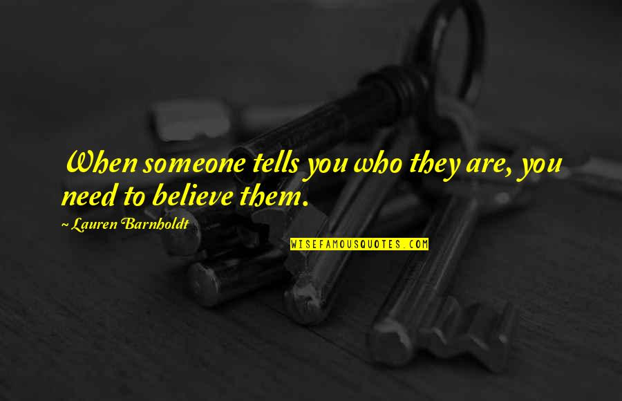 I Need Someone Love Quotes By Lauren Barnholdt: When someone tells you who they are, you