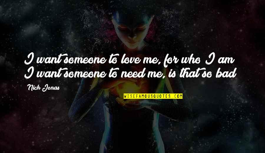 I Need Someone Love Quotes By Nick Jonas: I want someone to love me, for who